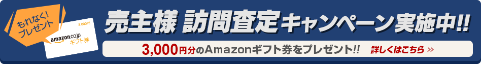 売主様訪問査定キャンペーン実施中!! もれなく3,000塩分のAmazonギフト券プレゼント!! 詳しくはこちら