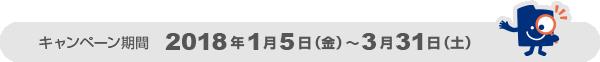 キャンペーン期間 2018年1月5日(金)~3月31日(土)