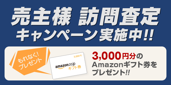 売主様訪問査定キャンペーン実施中!!3,000円分のAmazonギフト券をプレゼント!!